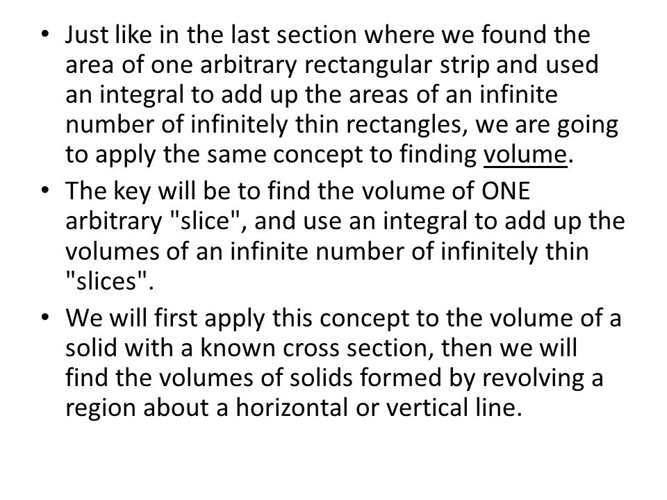 Just like in the last section where we found the area of one arbitrary rectangular strip and used an integral to add up the areas of an infinite number of infinitely thin rectangles, we are going to apply the same concept to finding volume.