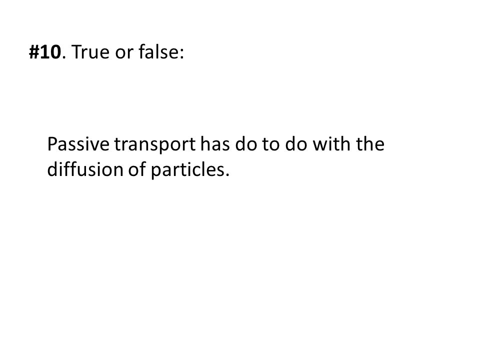 #10. True or false: Passive transport has do to do with the diffusion of particles.