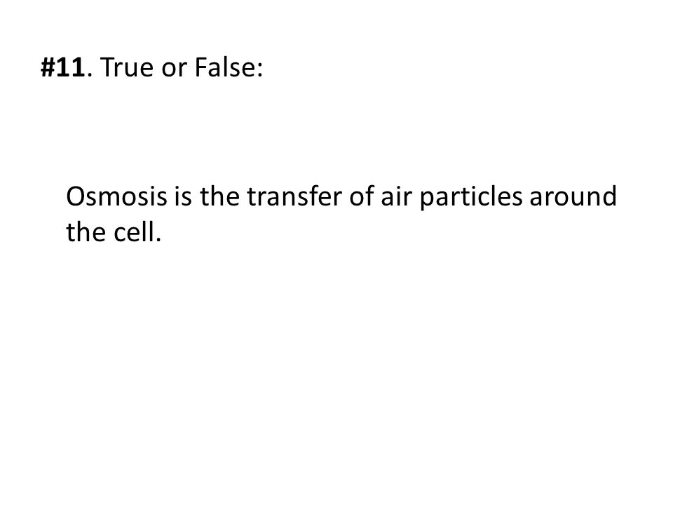 #11. True or False: Osmosis is the transfer of air particles around the cell.