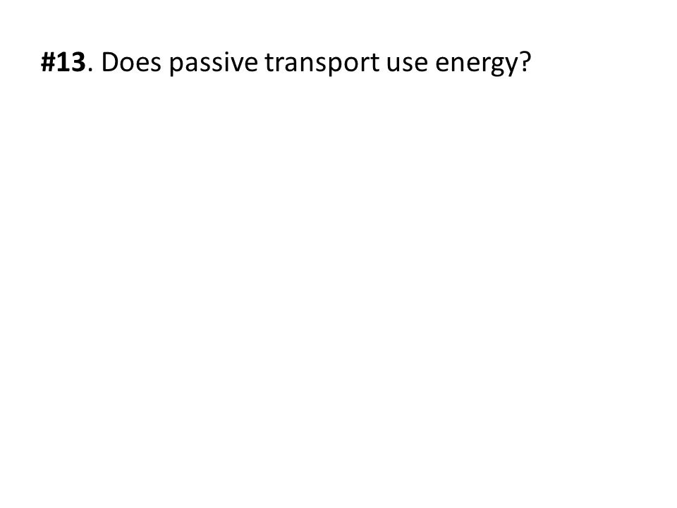 #13. Does passive transport use energy
