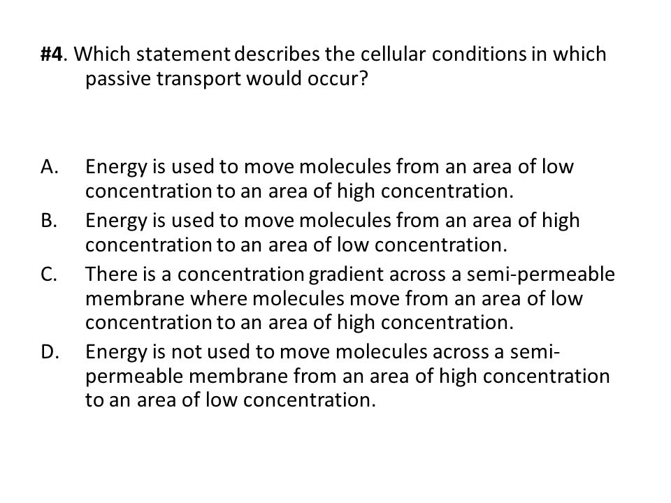 #4. Which statement describes the cellular conditions in which passive transport would occur