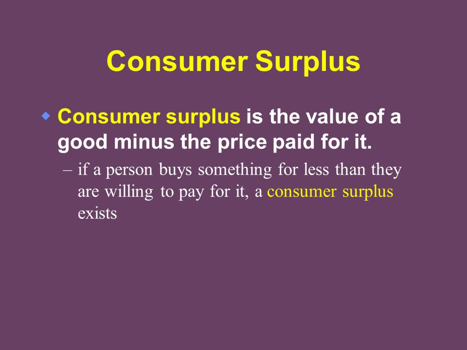 Consumer Surplus Consumer surplus is the value of a good minus the price paid for it.