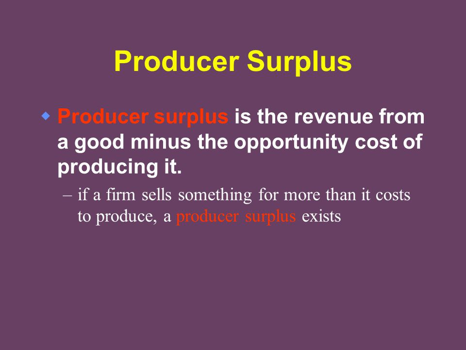 Producer Surplus Producer surplus is the revenue from a good minus the opportunity cost of producing it.