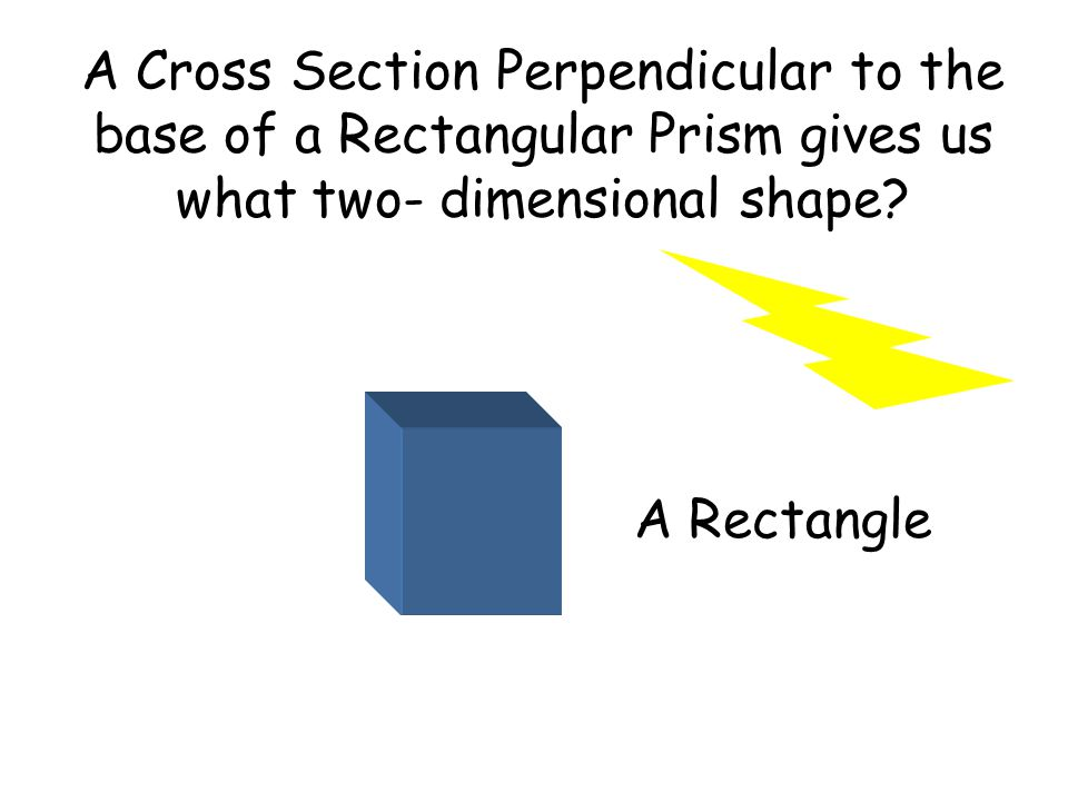 A Cross Section Perpendicular to the base of a Rectangular Prism gives us what two- dimensional shape