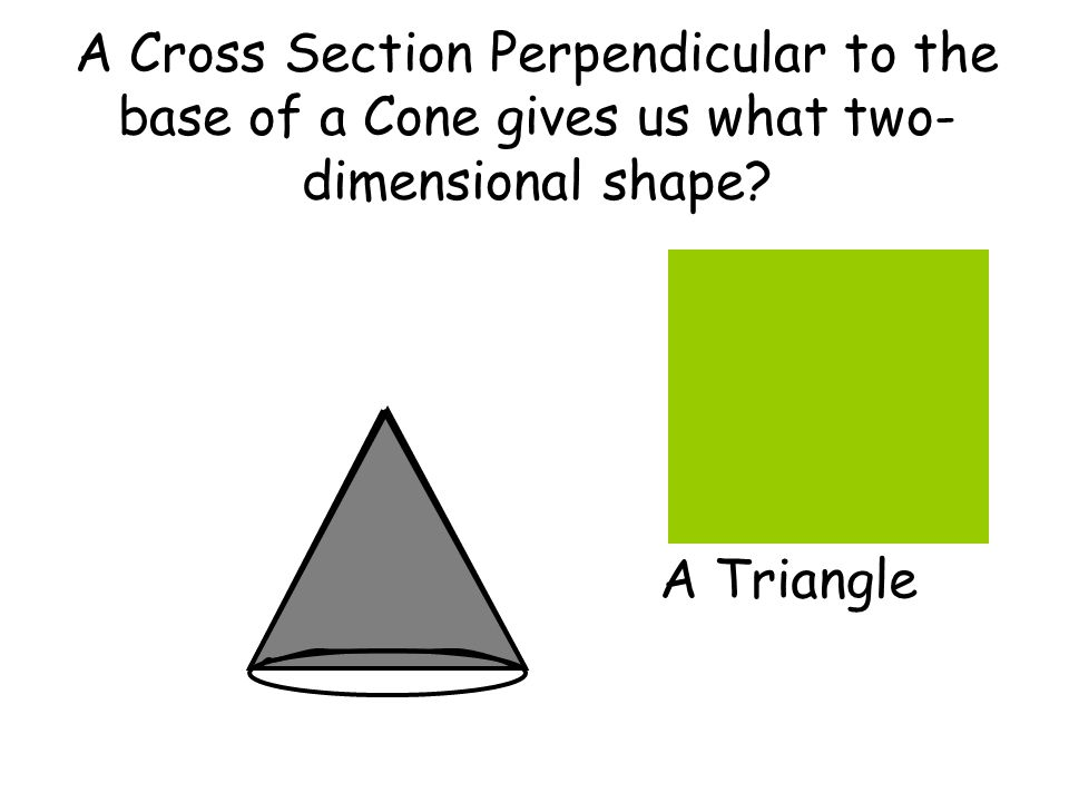 A Cross Section Perpendicular to the base of a Cone gives us what two-dimensional shape