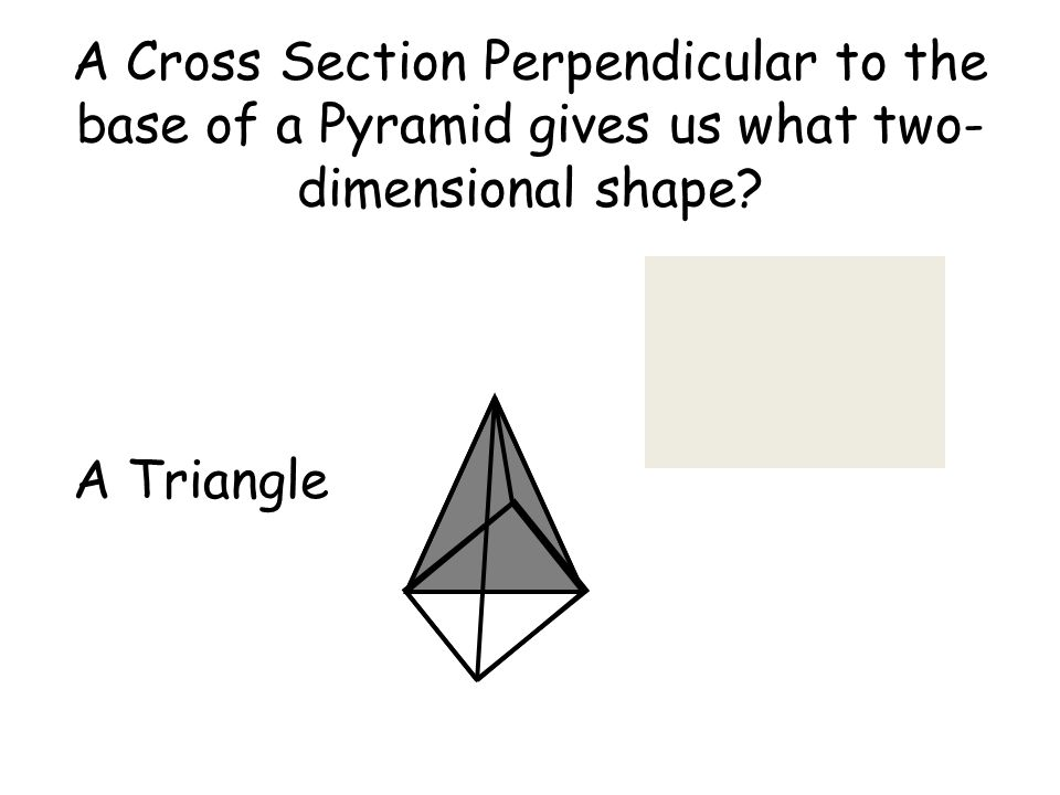 A Cross Section Perpendicular to the base of a Pyramid gives us what two- dimensional shape