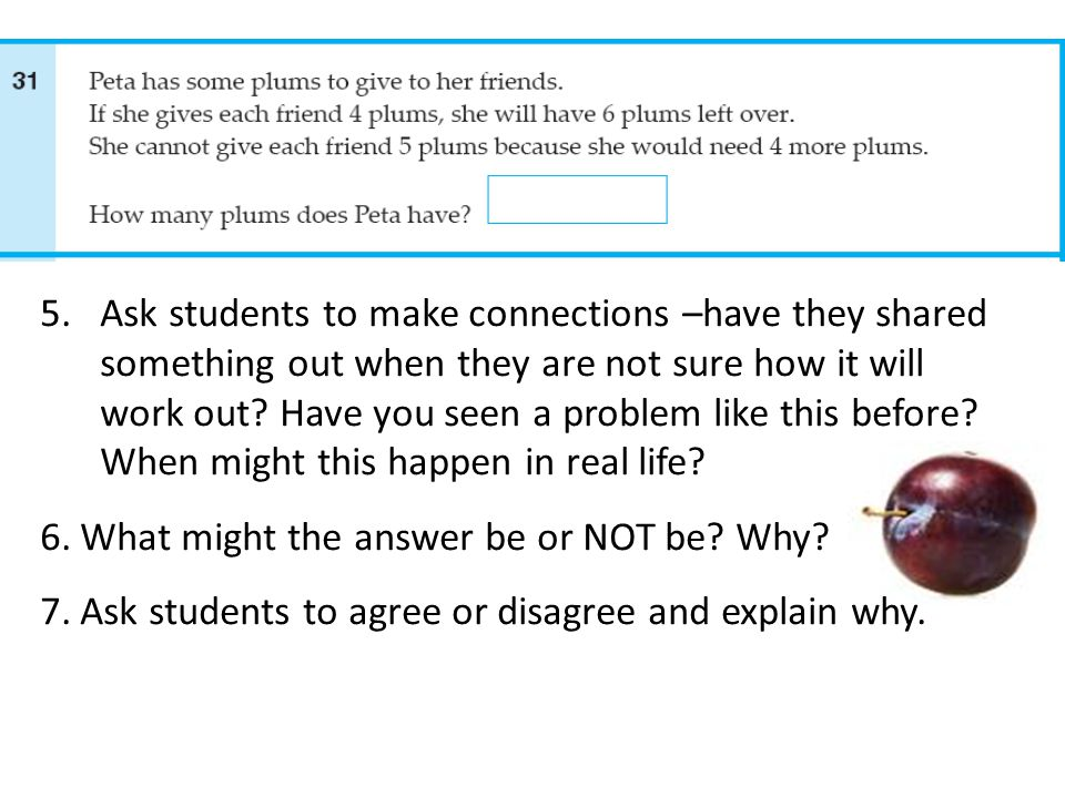 Ask students to make connections –have they shared something out when they are not sure how it will work out Have you seen a problem like this before When might this happen in real life
