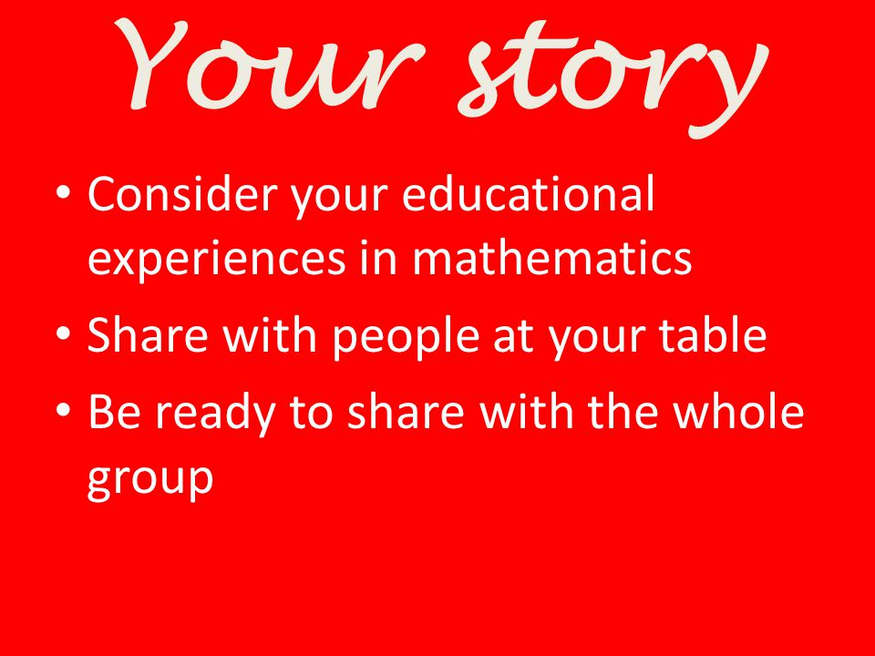 Your story Consider your educational experiences in mathematics
