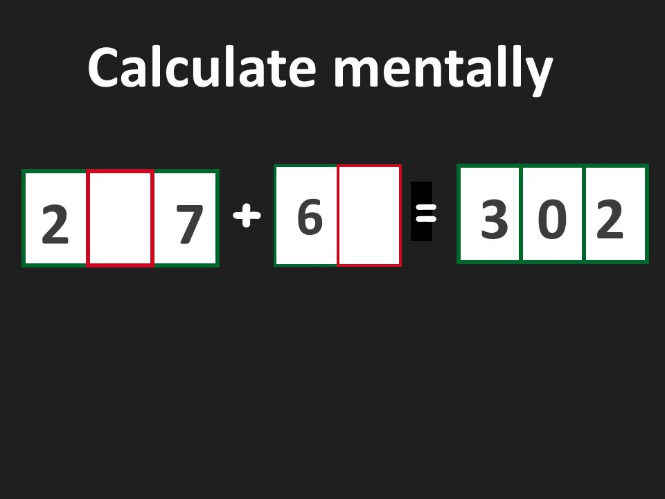 Calculate mentally 6 3 2 2 7 + =