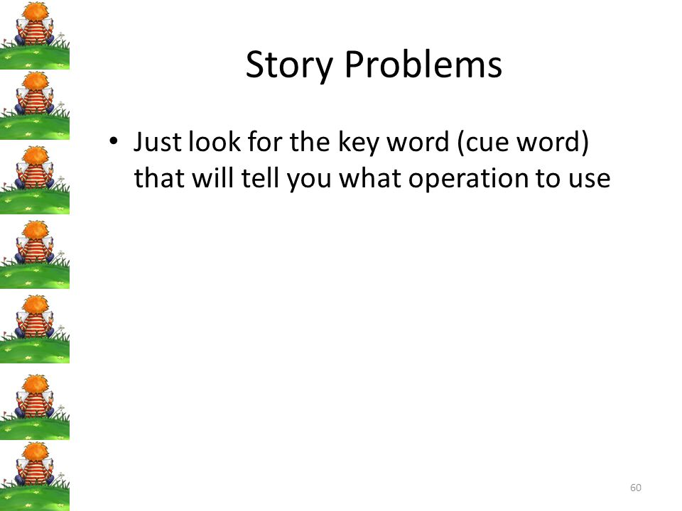 Story Problems Just look for the key word (cue word) that will tell you what operation to use
