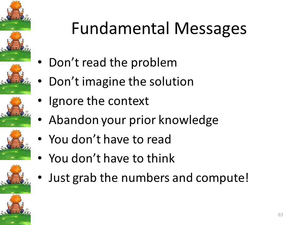 Fundamental Messages Don't read the problem Don't imagine the solution