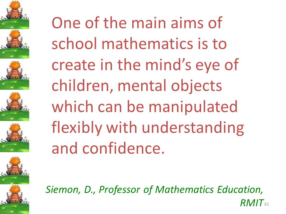 One of the main aims of school mathematics is to create in the mind's eye of children, mental objects which can be manipulated flexibly with understanding and confidence.
