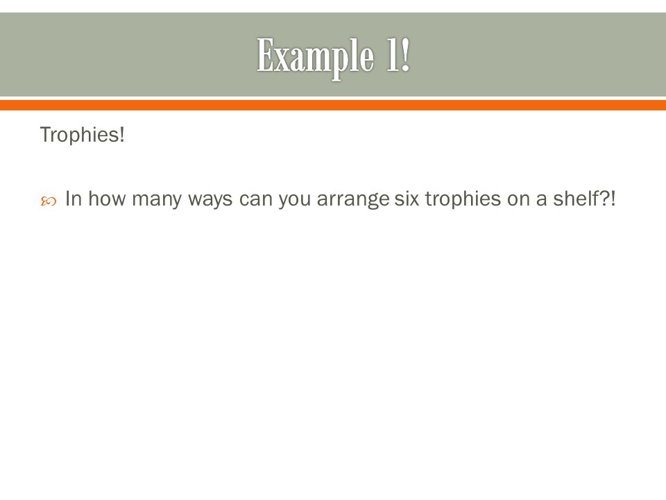 Example 1! Trophies! In how many ways can you arrange six trophies on a shelf !