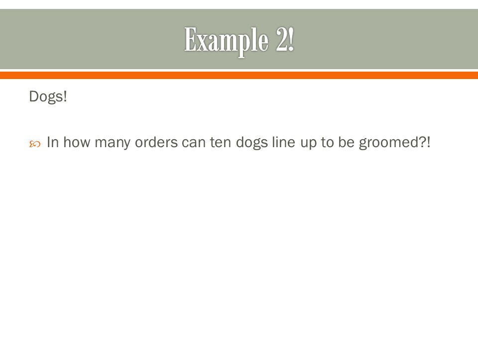 Example 2! Dogs! In how many orders can ten dogs line up to be groomed !