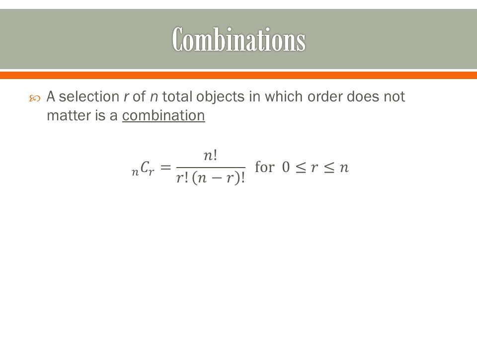 Combinations A selection r of n total objects in which order does not matter is a combination.