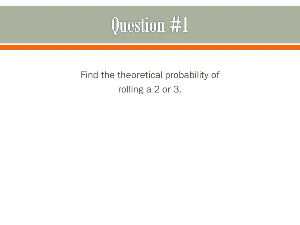 Find the theoretical probability of rolling a 2 or 3.