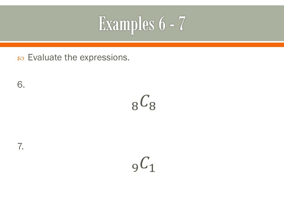 Examples 6 - 7 Evaluate the expressions. 6. 8 𝐶 8 7. 9 𝐶 1