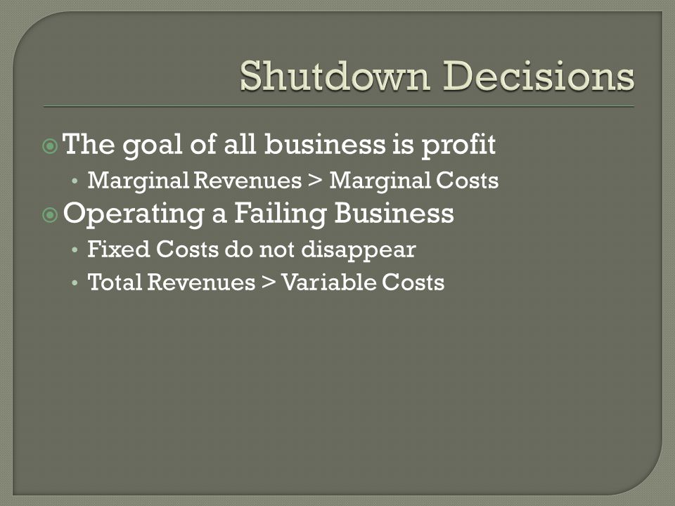 Shutdown Decisions The goal of all business is profit