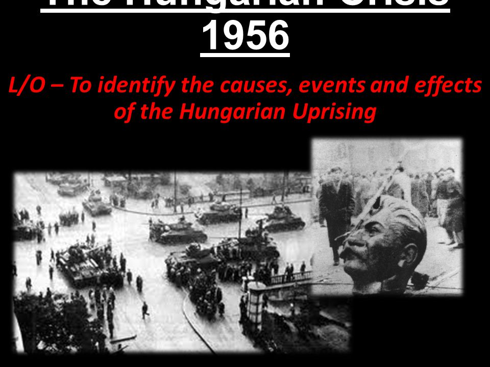 The Hungarian Crisis 1956 L/O – To identify the causes, events and effects of the Hungarian Uprising.