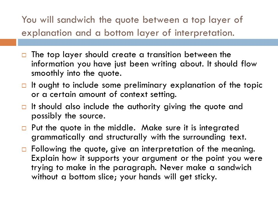You will sandwich the quote between a top layer of explanation and a bottom layer of interpretation.
