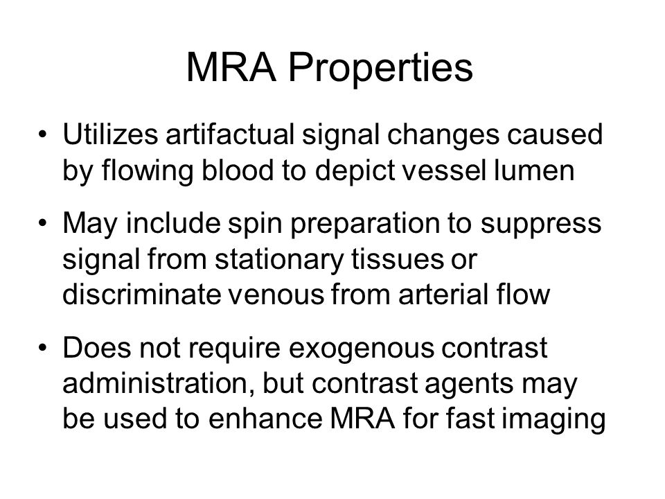 MRA Properties Utilizes artifactual signal changes caused by flowing blood to depict vessel lumen.