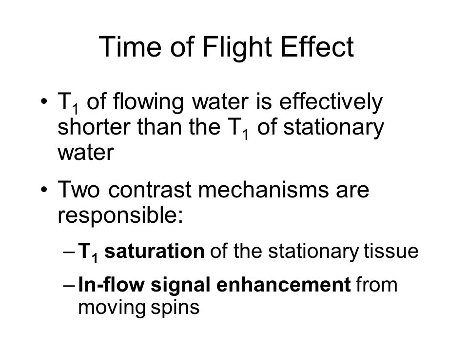 Time of Flight Effect T1 of flowing water is effectively shorter than the T1 of stationary water. Two contrast mechanisms are responsible: