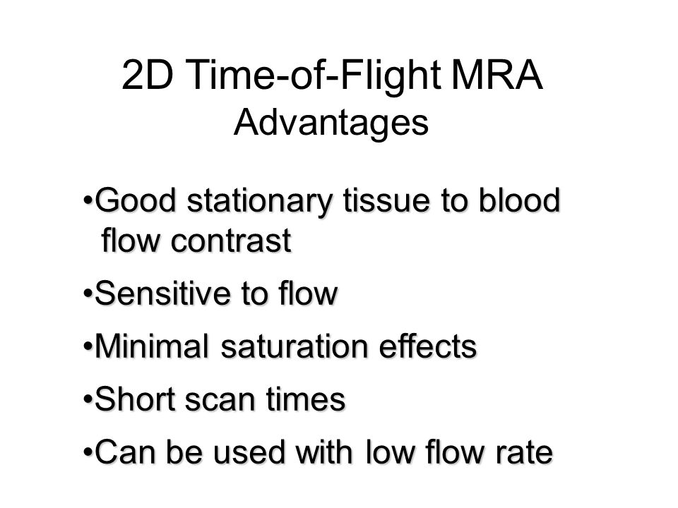 2D Time-of-Flight MRA Advantages Good stationary tissue to blood