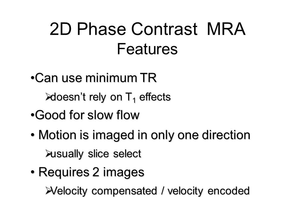 2D Phase Contrast MRA Features Can use minimum TR Good for slow flow