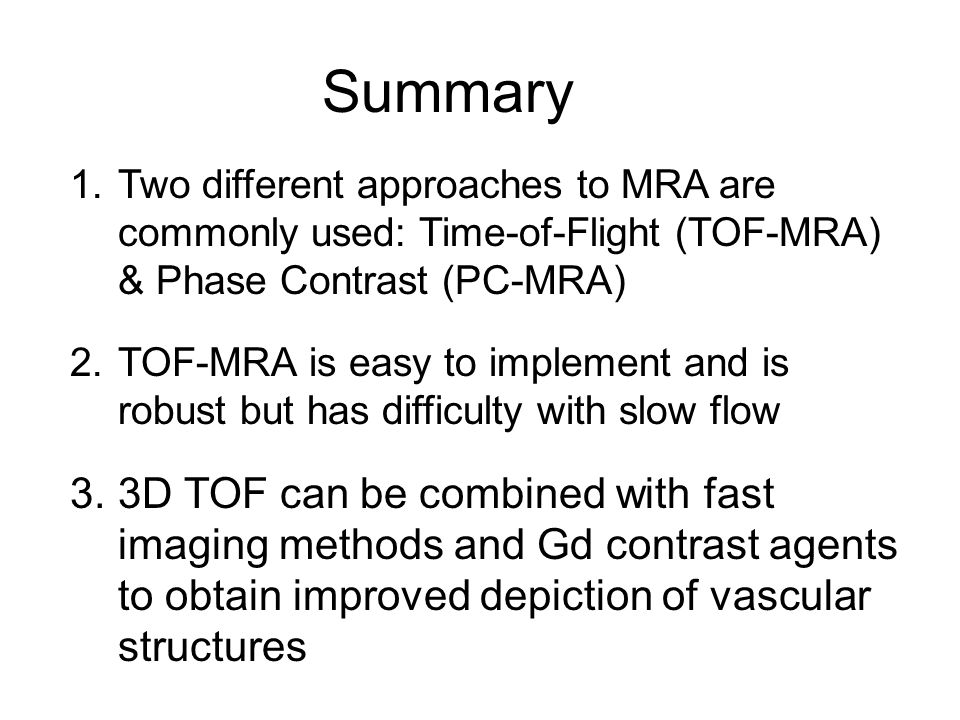 Summary Two different approaches to MRA are commonly used: Time-of-Flight (TOF-MRA) & Phase Contrast (PC-MRA)