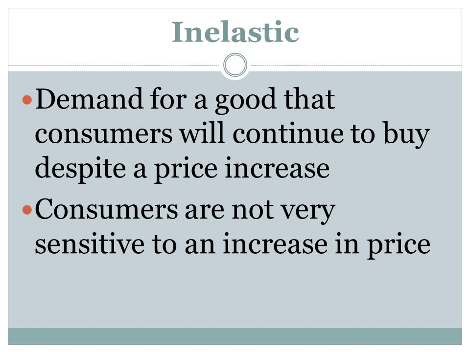 Inelastic Demand for a good that consumers will continue to buy despite a price increase.