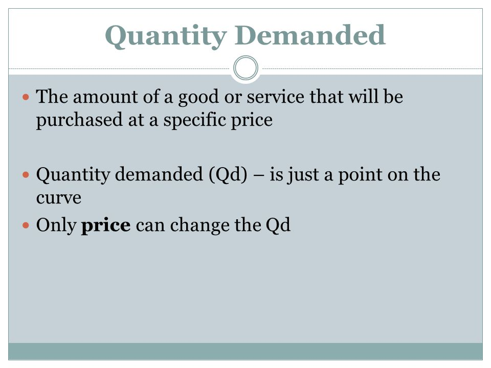 Quantity Demanded The amount of a good or service that will be purchased at a specific price. Quantity demanded (Qd) – is just a point on the curve.