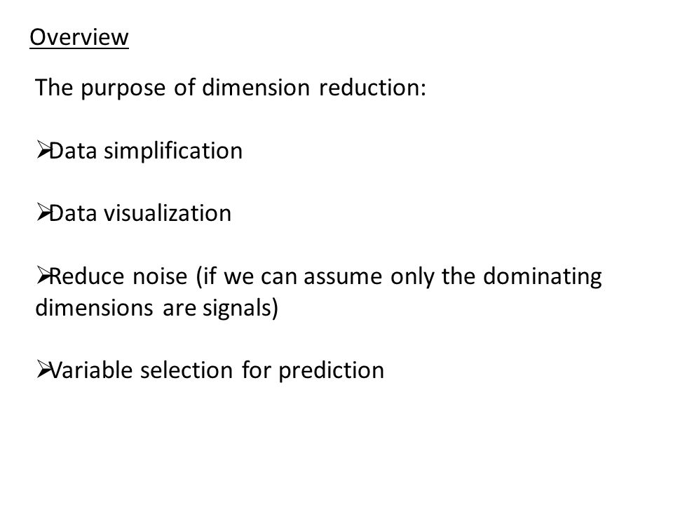 Overview The purpose of dimension reduction: Data simplification. Data visualization.