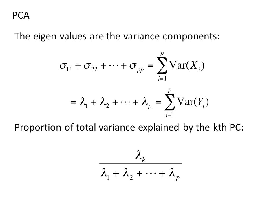 PCA The eigen values are the variance components: Proportion of total variance explained by the kth PC: