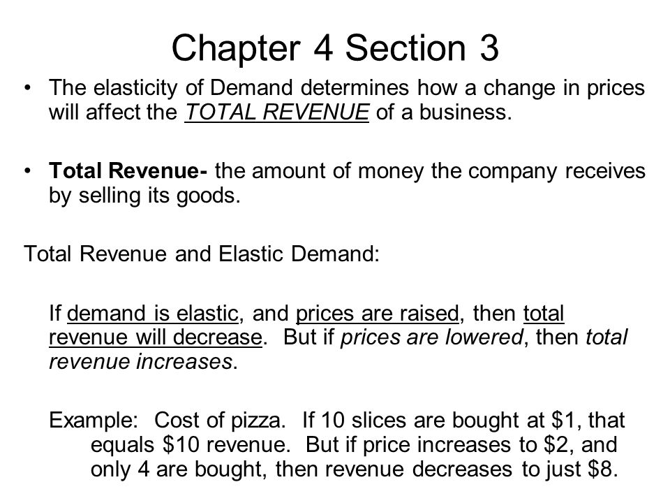 Chapter 4 Section 3 The elasticity of Demand determines how a change in prices will affect the TOTAL REVENUE of a business.