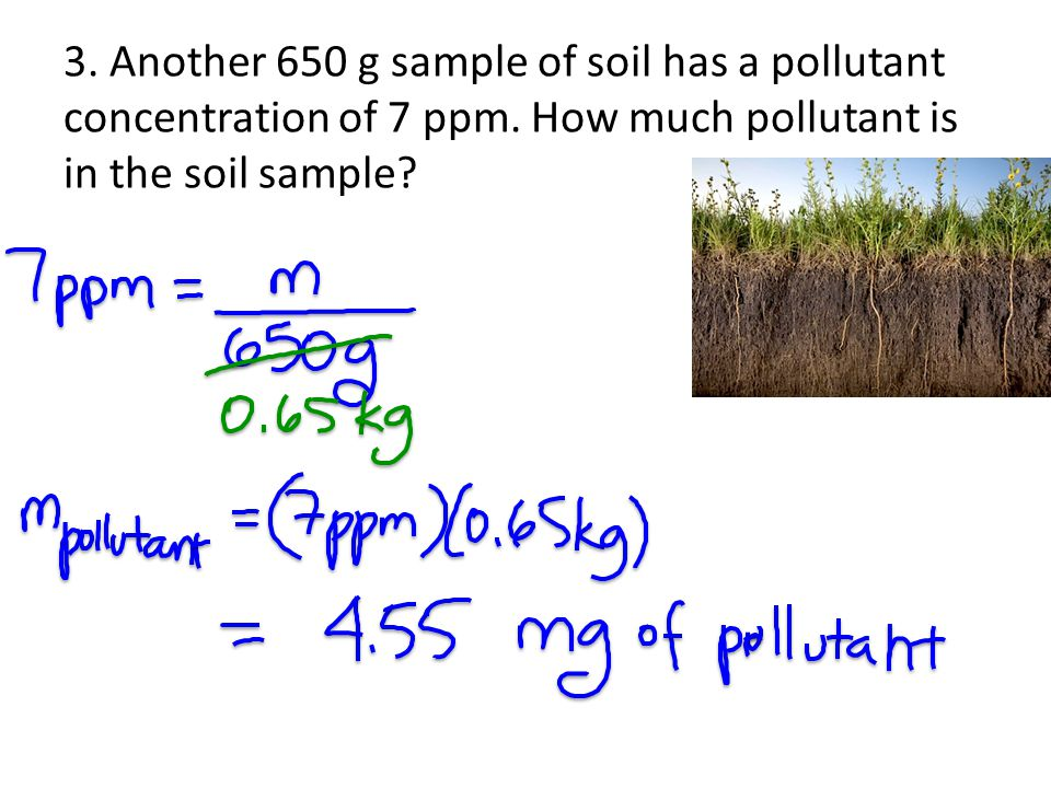 3. Another 650 g sample of soil has a pollutant concentration of 7 ppm