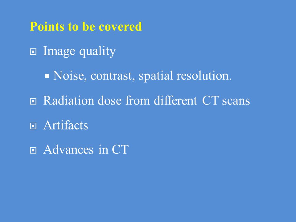 Points to be covered Image quality. Noise, contrast, spatial resolution. Radiation dose from different CT scans.