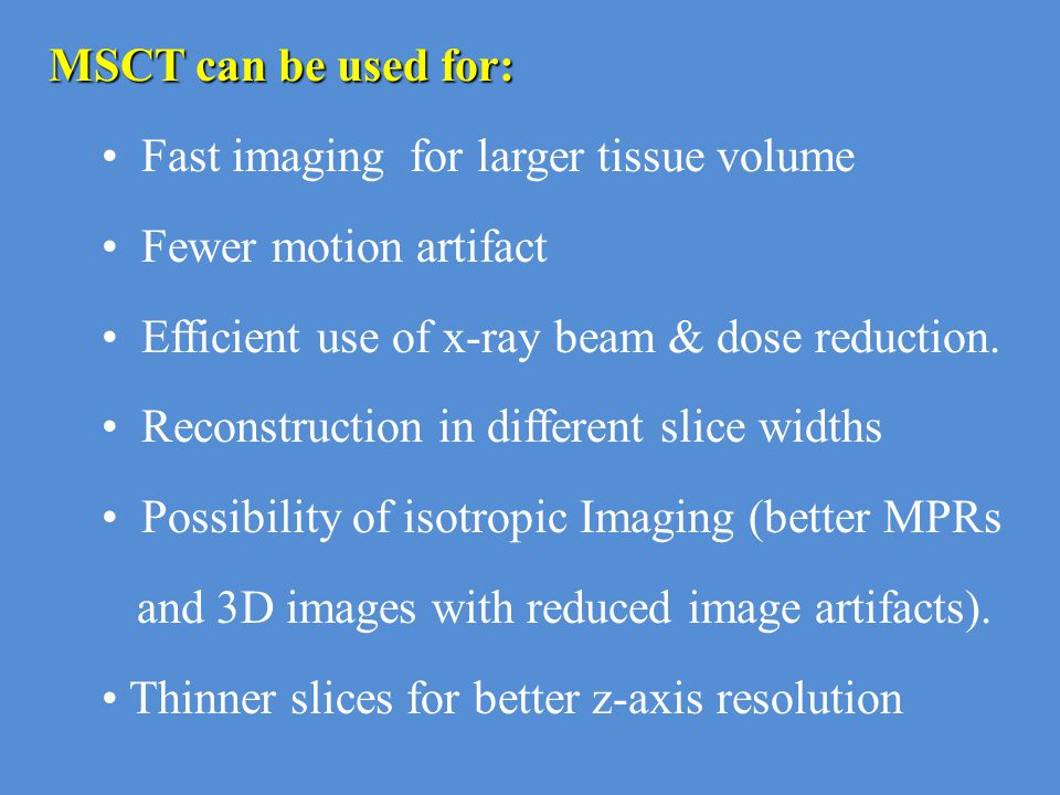 MSCT can be used for: Fast imaging for larger tissue volume. Fewer motion artifact. Efficient use of x-ray beam & dose reduction.