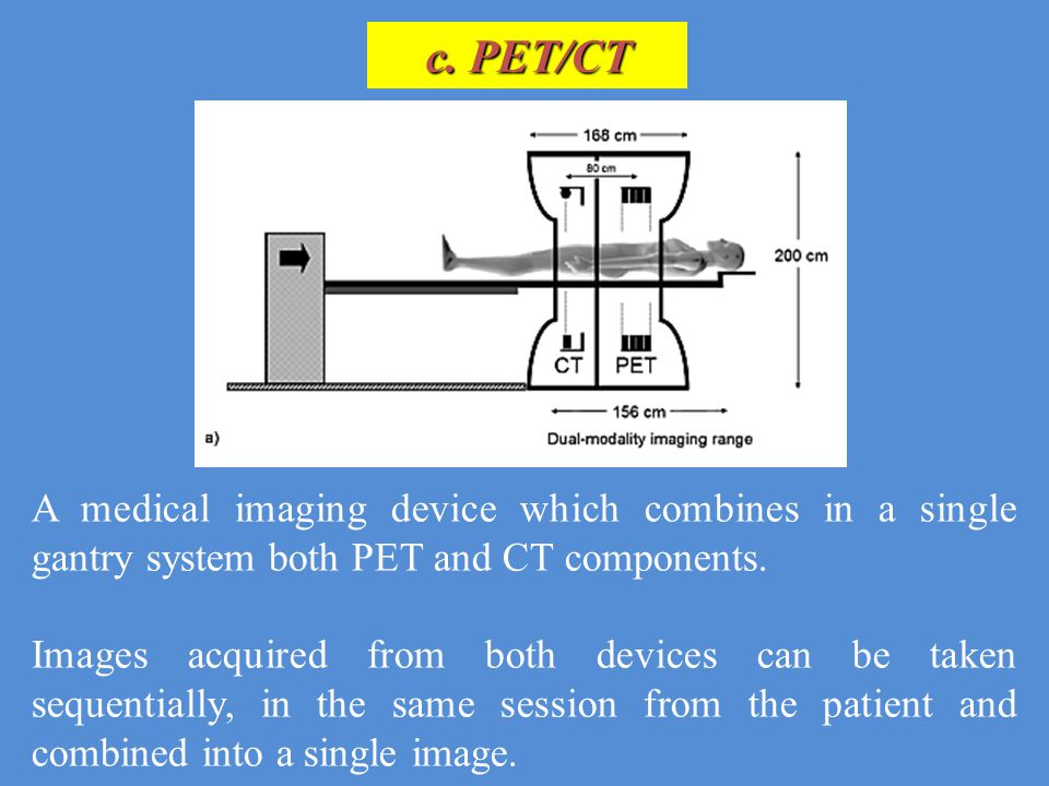 c. PET/CT A medical imaging device which combines in a single gantry system both PET and CT components.