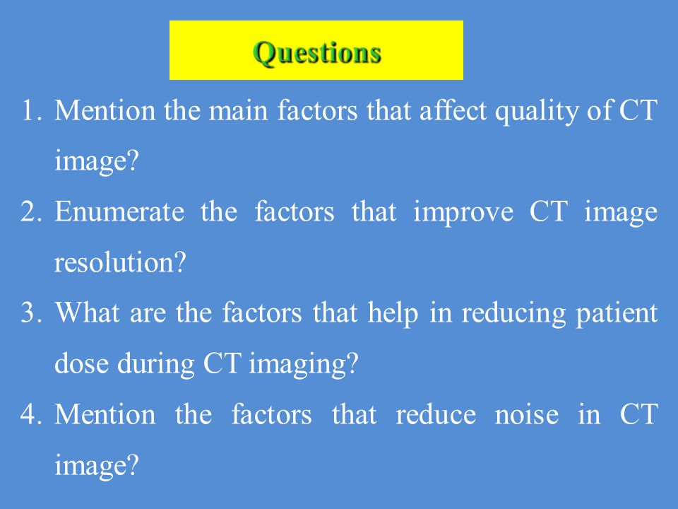 Questions Mention the main factors that affect quality of CT image Enumerate the factors that improve CT image resolution