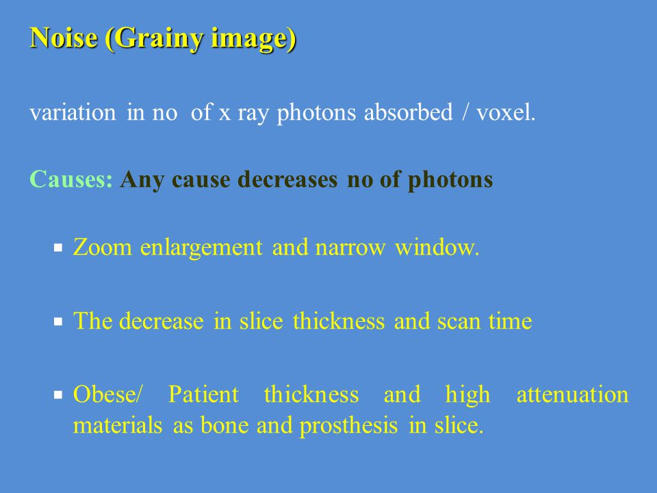 Noise (Grainy image) variation in no of x ray photons absorbed / voxel. Causes: Any cause decreases no of photons.