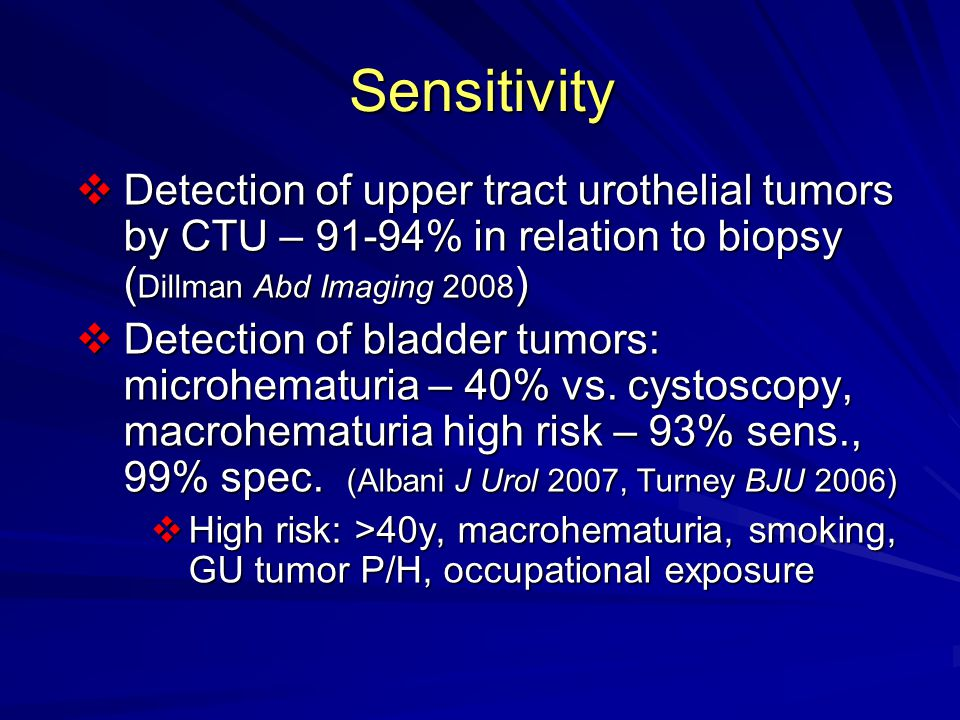 Sensitivity Detection of upper tract urothelial tumors by CTU – 91-94% in relation to biopsy (Dillman Abd Imaging 2008)