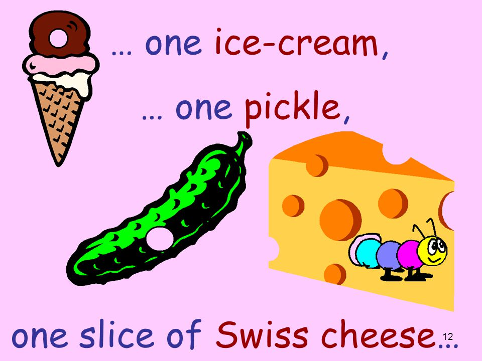 … one ice-cream, … one pickle, one slice of Swiss cheese…