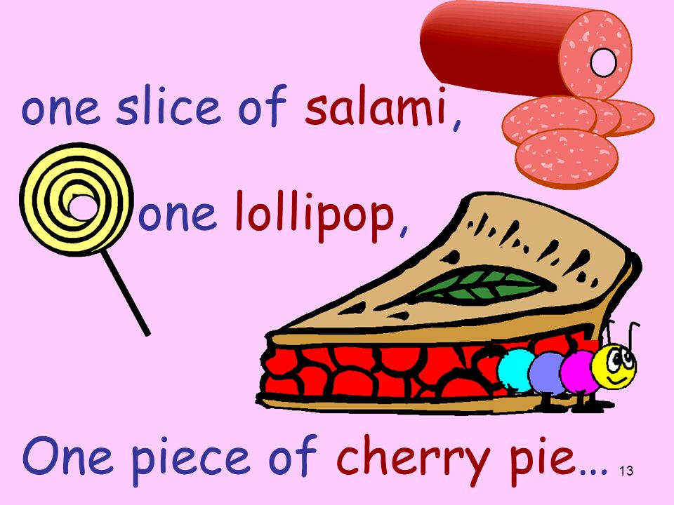 one slice of salami, one lollipop, One piece of cherry pie…