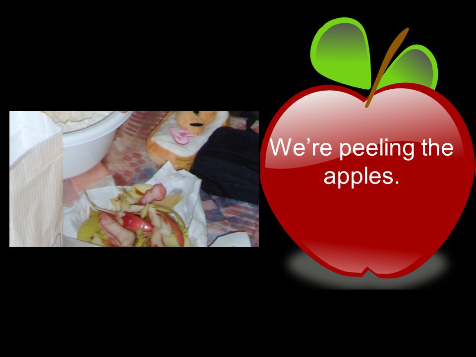We're peeling the apples.