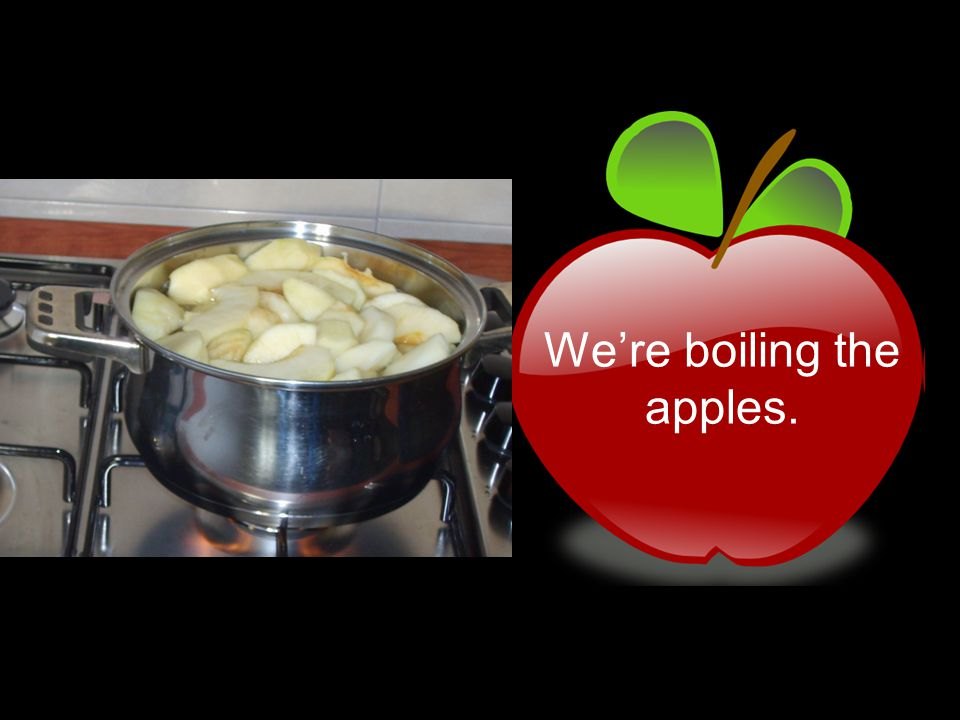 We're boiling the apples.