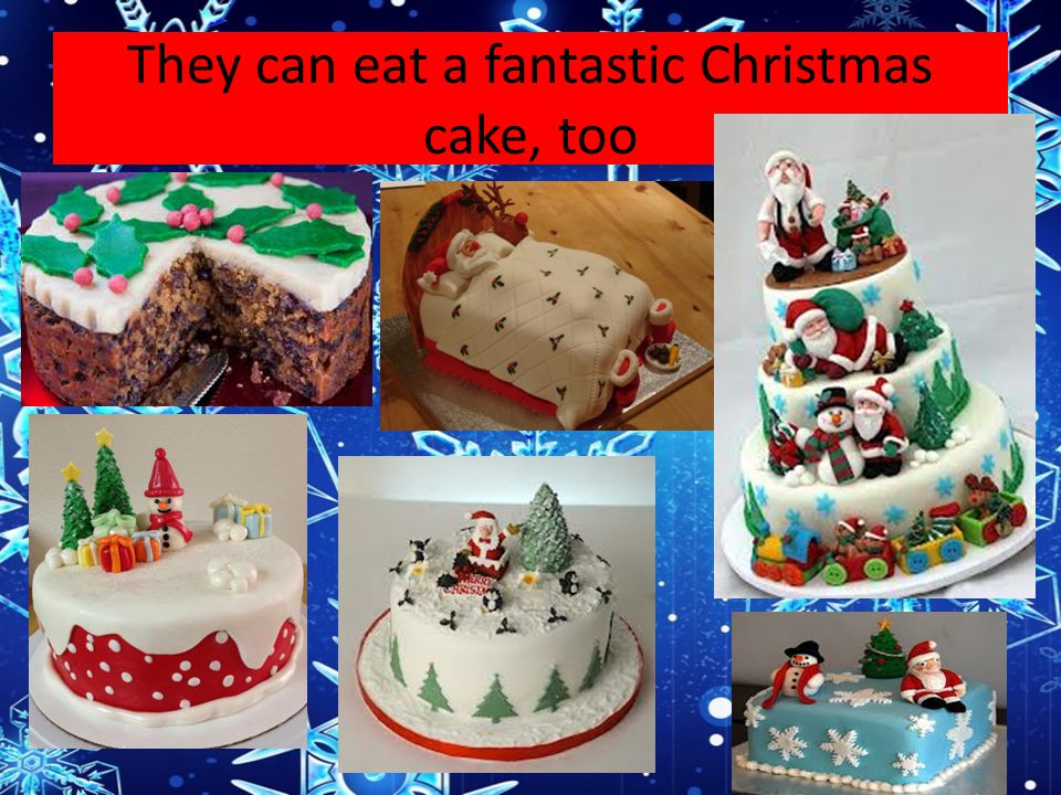 They can eat a fantastic Christmas cake, too