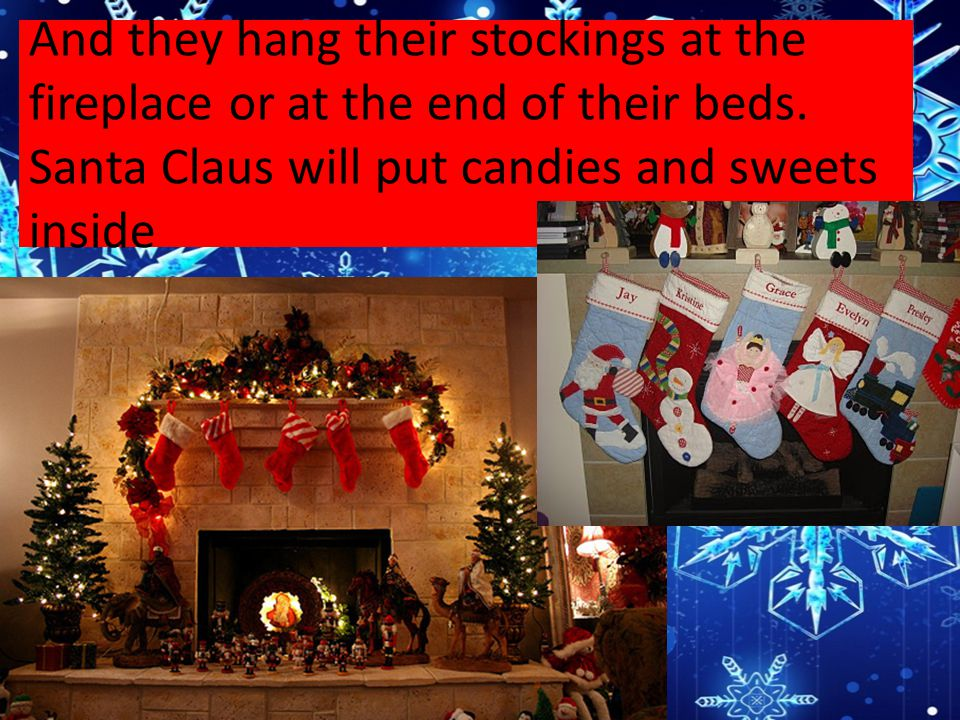 And they hang their stockings at the fireplace or at the end of their beds.