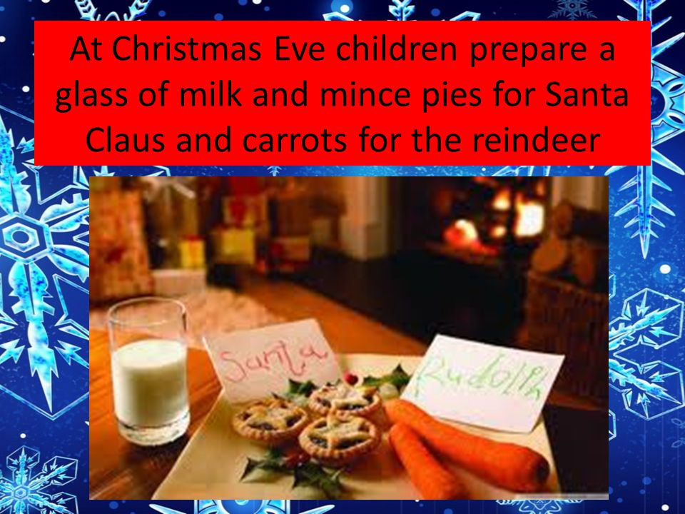 At Christmas Eve children prepare a glass of milk and mince pies for Santa Claus and carrots for the reindeer