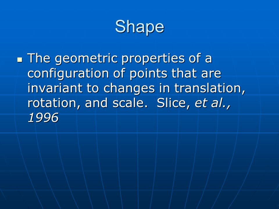 Shape The geometric properties of a configuration of points that are invariant to changes in translation, rotation, and scale.