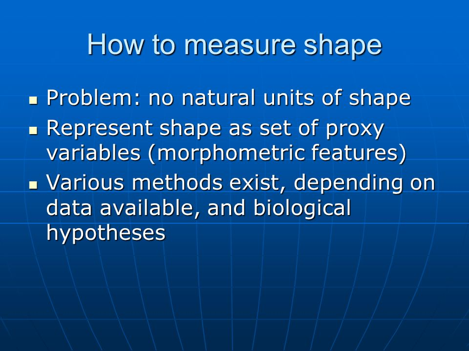 How to measure shape Problem: no natural units of shape